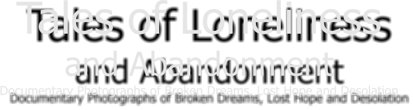 Tales of Loneliness and Abandonment Documentary Photographs of Broken Dreams, Lost Hope and Desolation