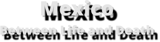 Mexico  Between Life and Death