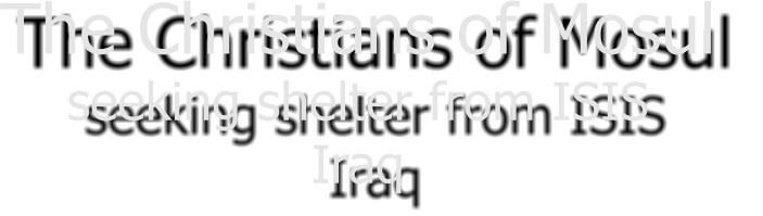 The Christians of Mosul  seeking shelter from ISIS Iraq